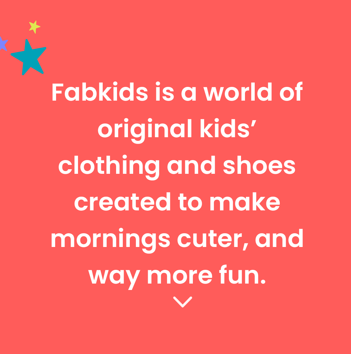 FabKids is a world of original kids' clothing and shoes created to make mornings cuter, and way more fun.