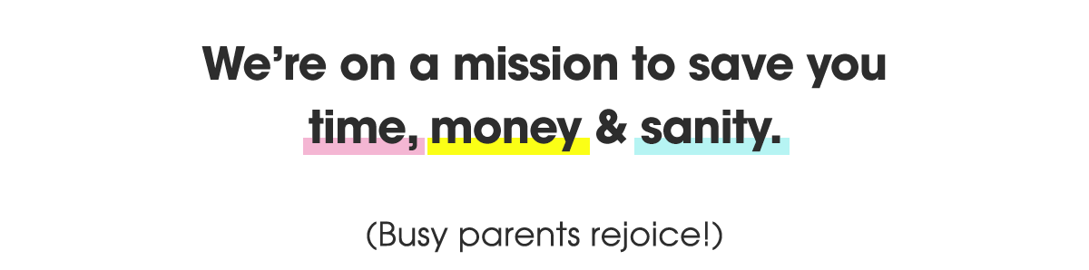We're on a mission to save you time, money & sanity. (Busy parents rejoice!)