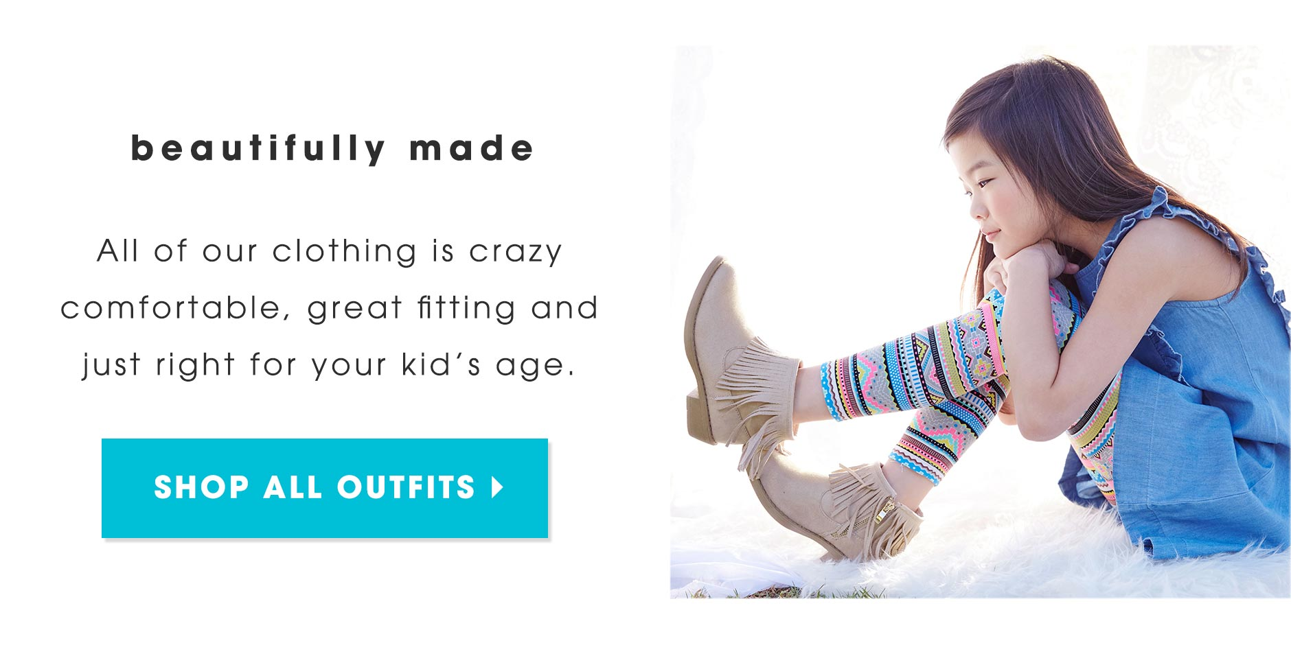 Beautifully made! All of our clothing is crazy comfortable, great fitting and just right for your kid's age.