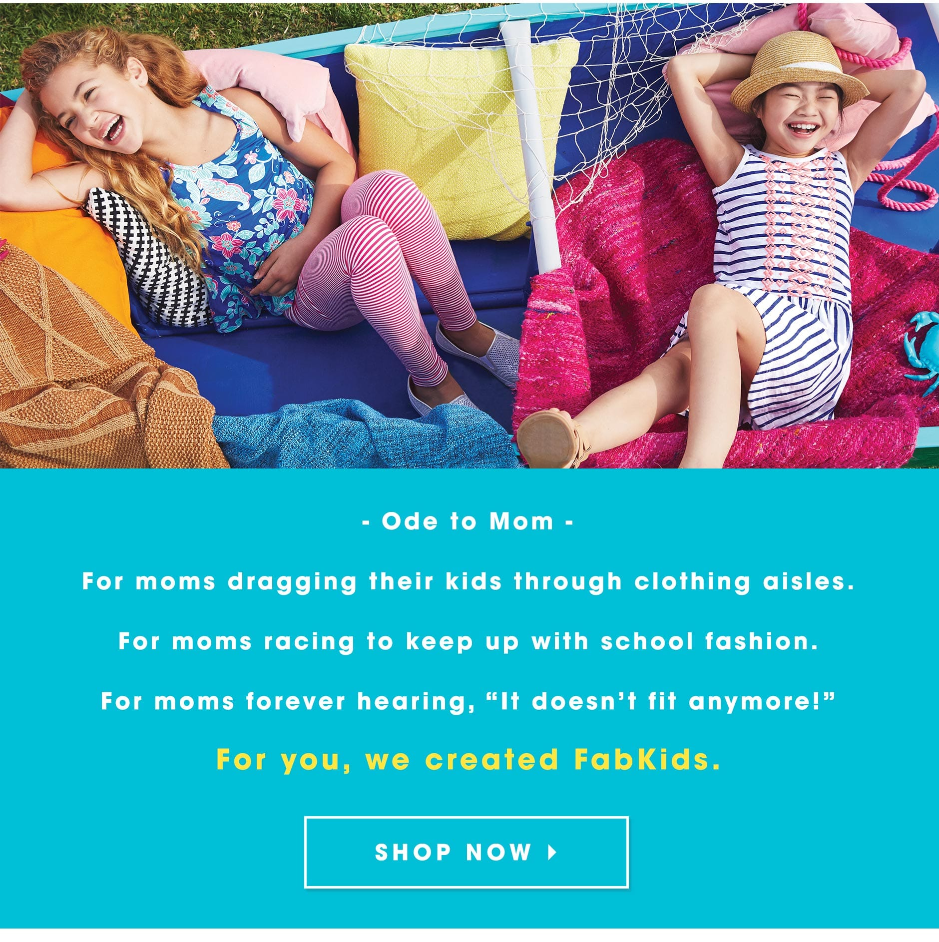"""Ode to Mom: For moms dragging their kids through clothing aisles. For moms racing to keep up with school fashion. For moms forever hearing, """"It doesn't fit anymore!� For you, we created FabKids."""