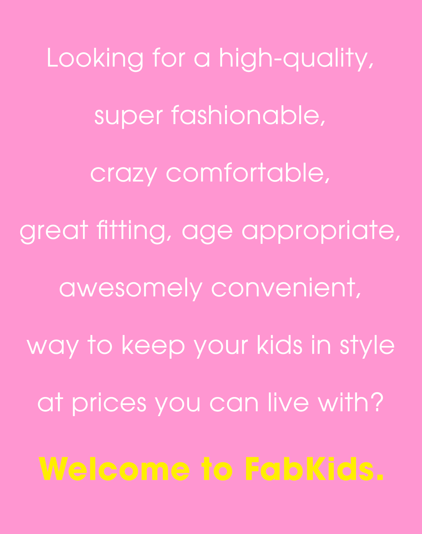 Looking for a high-quality, super fashionable, crazy comfortable, great fitting, age appropriate, awesomely convenient, way to keep your kids in style at prices you can live with? Welcome to FabKids.