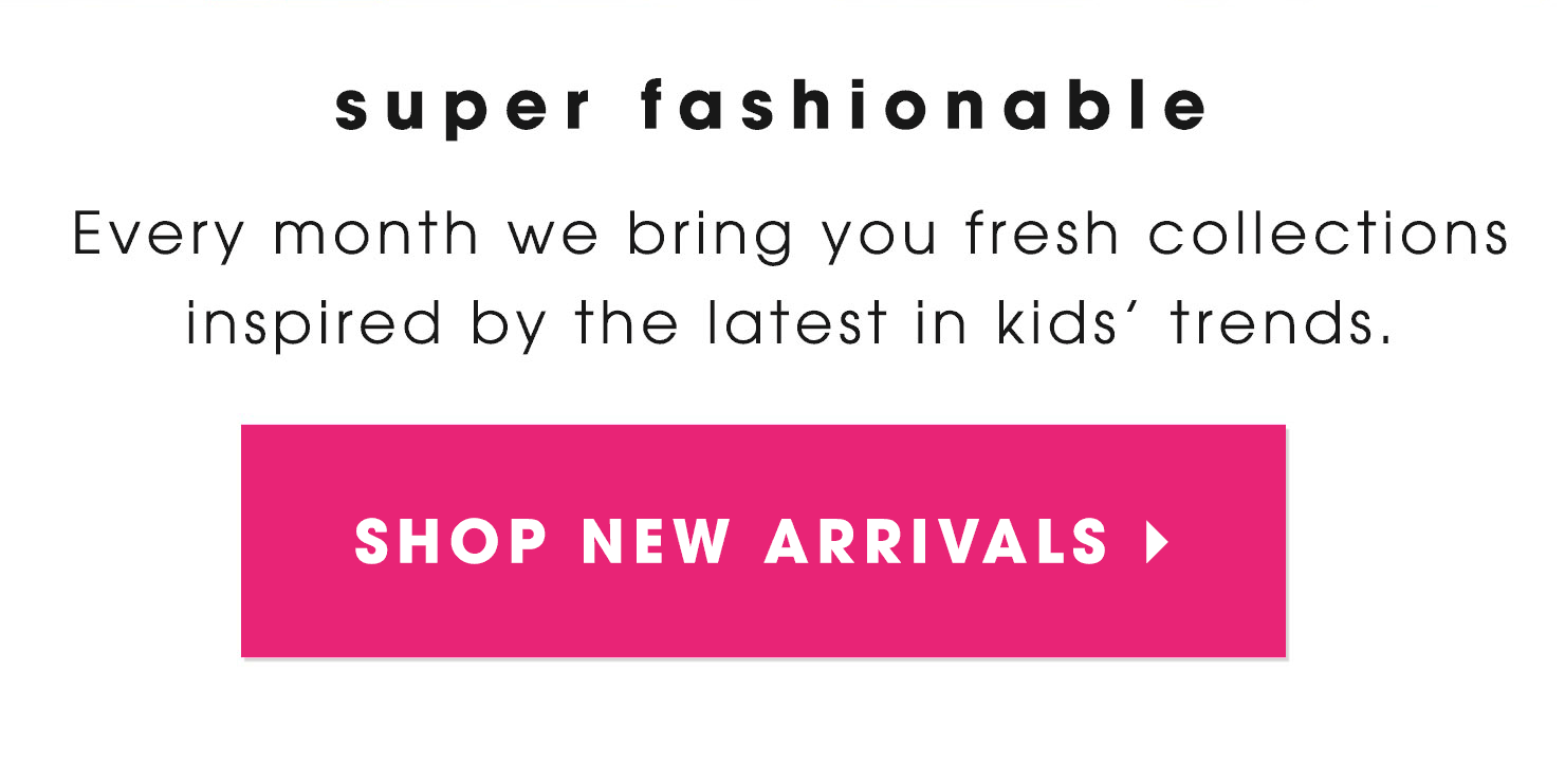Super Fashionable! Every month we bring you fresh collections inspired by the latest in kids' trends.