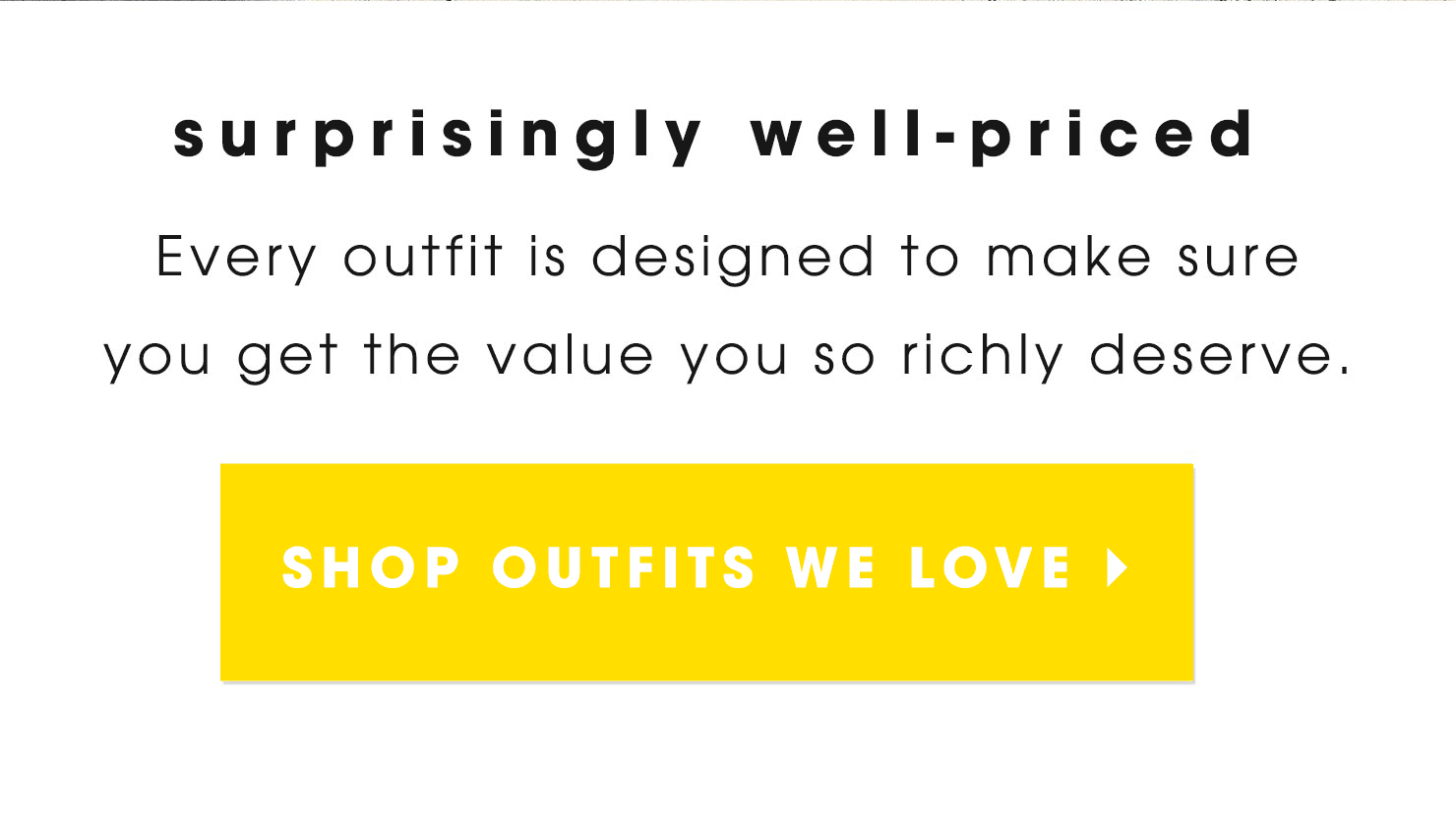 Surprisingly well-priced! Every outfit is designed to make sure you get the value you so richly deserve.