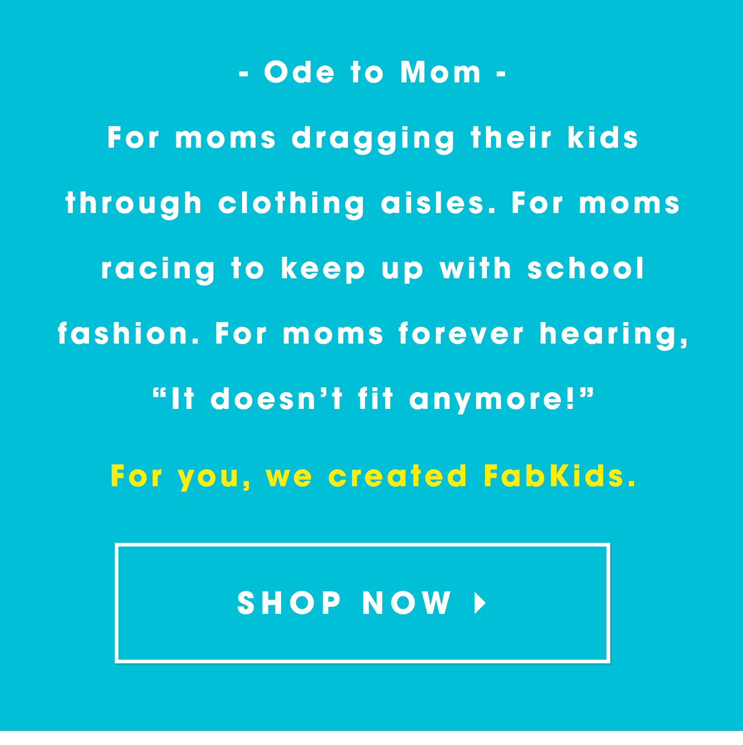 "Ode to Mom: For moms dragging their kids through clothing aisles. For moms racing to keep up with school fashion. For moms forever hearing, ""It doesn't fit anymore!� For you, we created FabKids."