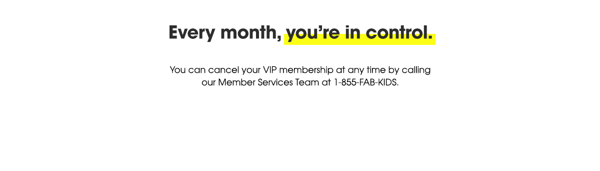 Every month, you're in control. You can cancel your VIP membership at any time by calling our Member Services Team at 1-855-FAB-KIDS.