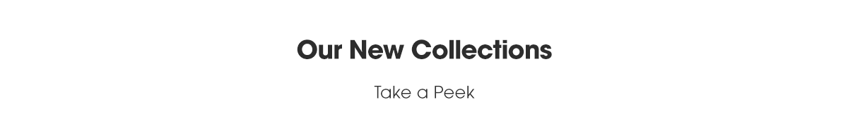 Take a peek at our New Collections