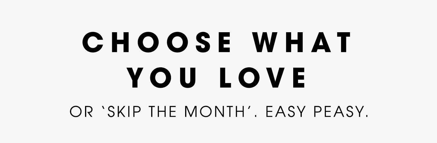 Choose what you love or 'skip the month'. Easy peasy.