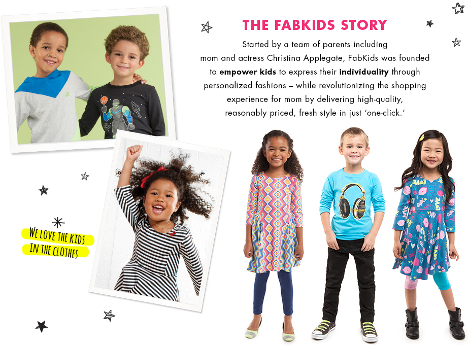 The Fabkids Story: Started by a team of parents including mom and actress Christina Applegate, FabKids was founded to empower girls to express their individuality through personalized fashions - while revolutionizing the shopping experience for mom by delivering high-quality, reasonably priced, fresh style in just one-click.