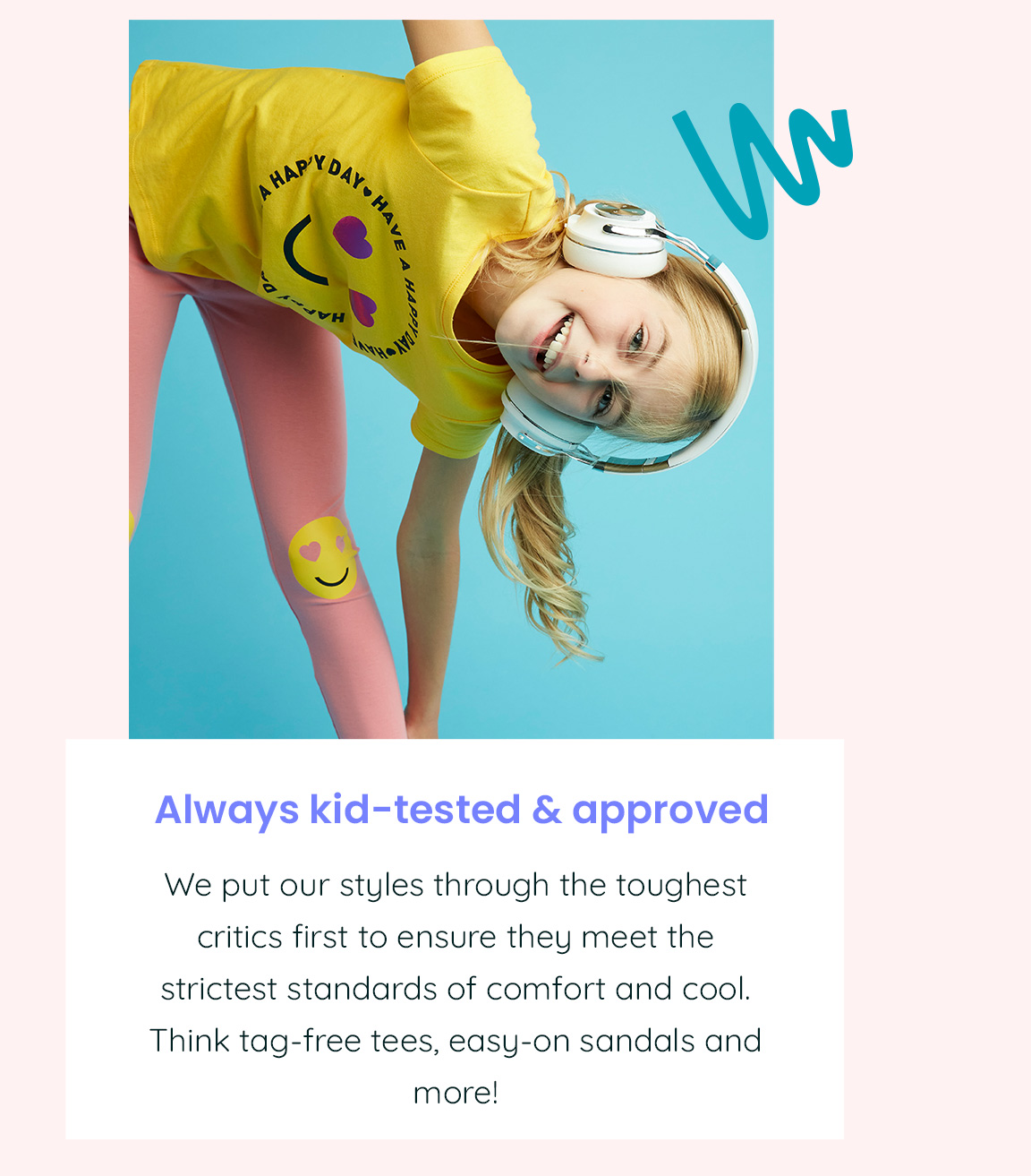 Always kid-tested & approved - We put our styles through the toughest critics first to ensure they meet the strictest standards of comfort and cool. Think tag-free tees, easy-on sandals and more!