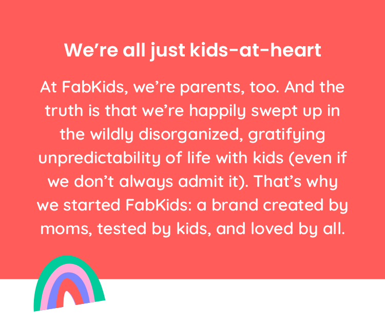 At FabKids, we're parents, too. And the truth is that we're happily swept up in the wildly disorganized, gratifying, unpredictability of life with kids (even if we don't always admit it). That's why we started FabKids: a brand created by moms, tested by kids, and loved by all.