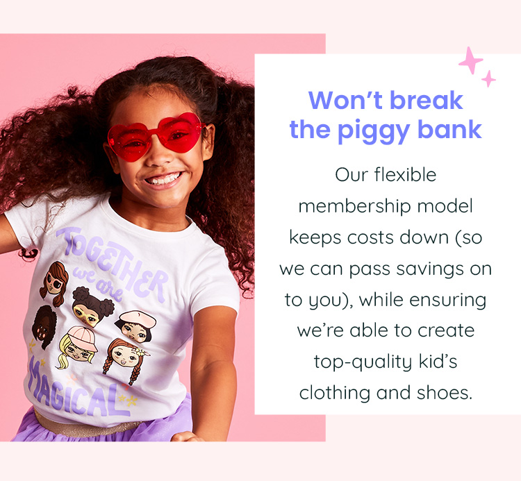 Won't break the piggy bank - Our flexible membership model keeps costs down (so we can pass savings on to you), while ensuring we're able to create top-quality kid's clothing and shoes.
