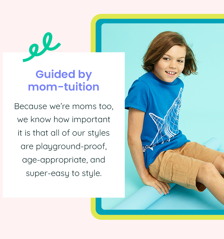 Guided by mom-tuition - Because we're moms too, we know how important it is that all of our styles are playground-proof, age-appropriate, and super-easy to style.