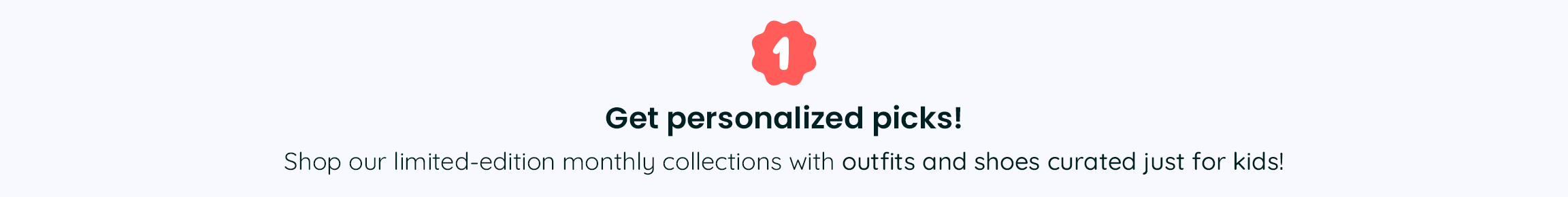 1. Get personalized picks! - Shop our limited-edition monthly collections with outfits and shoes curated just for kids!