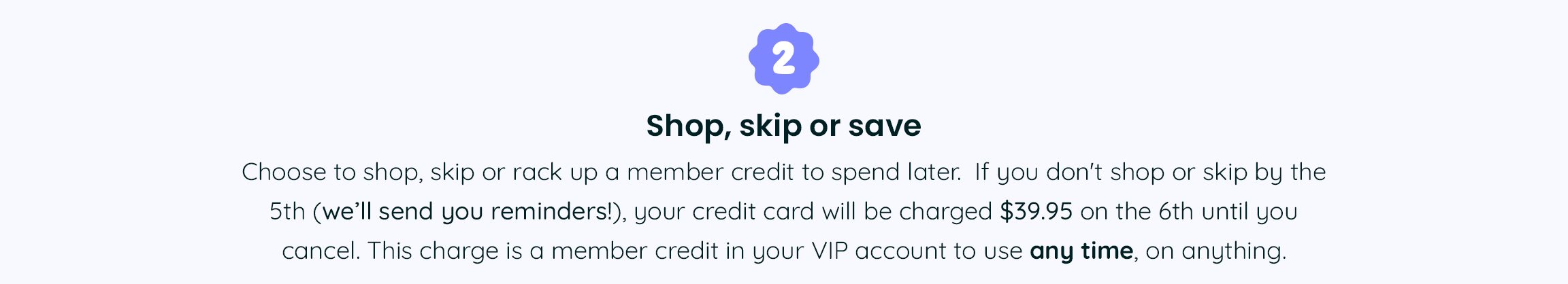 2. Shop, skip or save - Choose to shop, skip or rack up a member credit to spend later.  If you don't shop or skip by the 5th (we'll send you reminders!), your credit card will be charged 39.95 on the 6th until you cancel. This charge is a member credit in your VIP account to use any time, on anything.