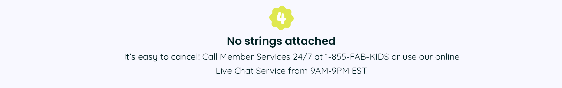 4. No strings attached - It's easy to cancel! Call Member Services 24/7 at 1-855-322-5437 or use our online Live Chat Service from 9AM-9PM EST.