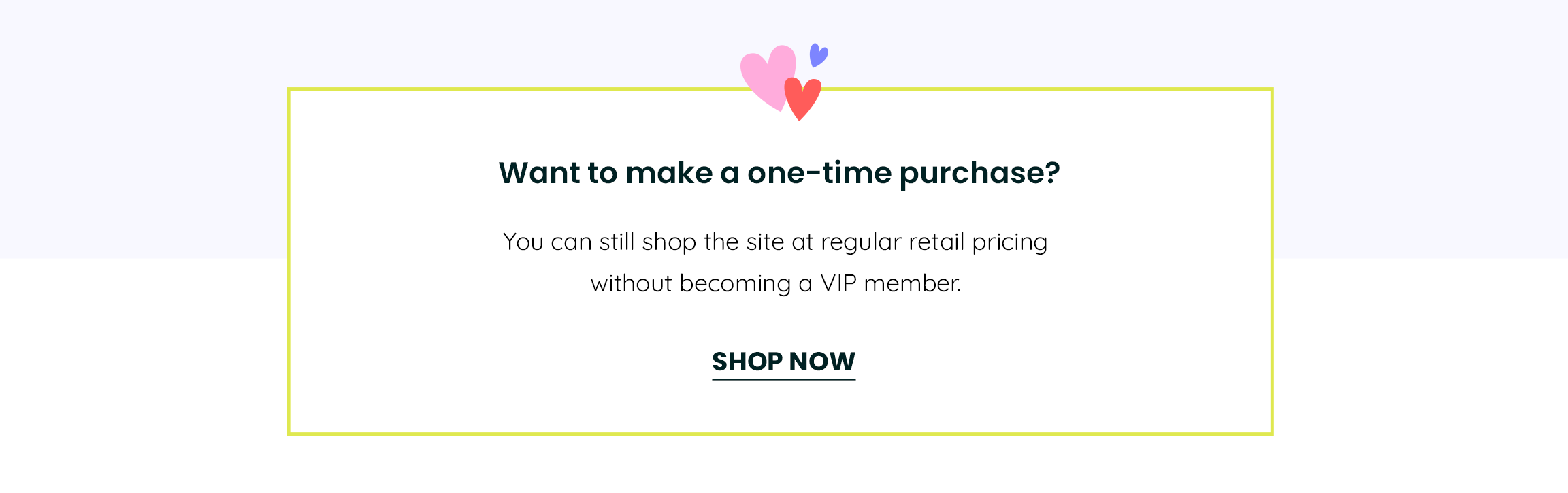 Want to make a one-time purchase? You can still shop the site at a regular retail pricing without being a VIP member.