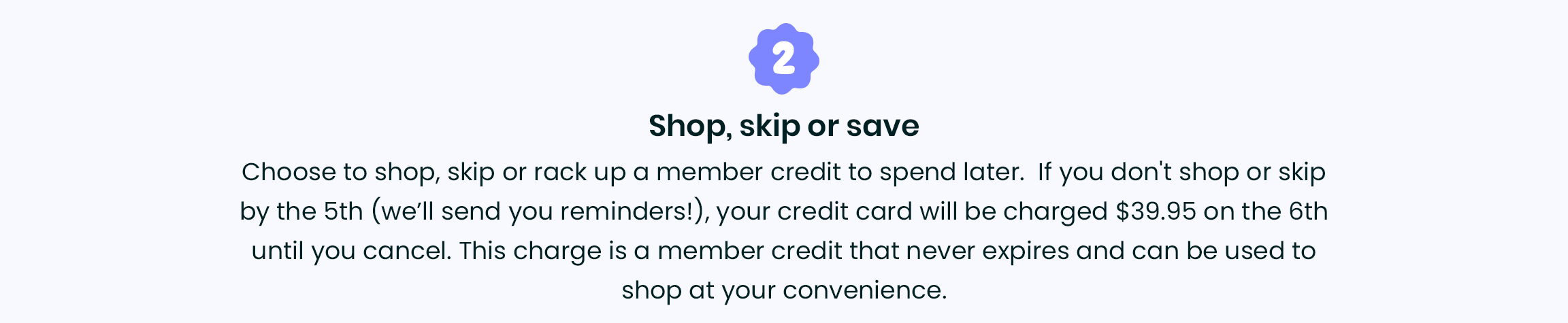 2. Shop, skip or save - Choose to shop, skip or rack up a member credit to spend later.  If you don't shop or skip by the 5th (we'll send you reminders!), your credit card will be charged $39.95 on the 6th until you cancel. This charge is a member credit that never expires and can be used to shop at your convenience.