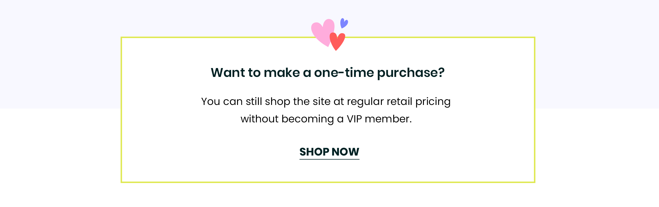 Want to make a one-time purchase? You can still shop the site at regular retail pricing without becoming a VIP member.