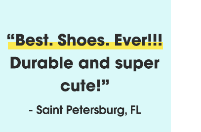 Best. Shoes. Ever!!! Durable and super cute! - Saint Petersburg, FL