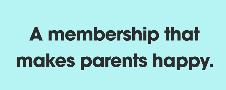 A membership that makes parents happy.