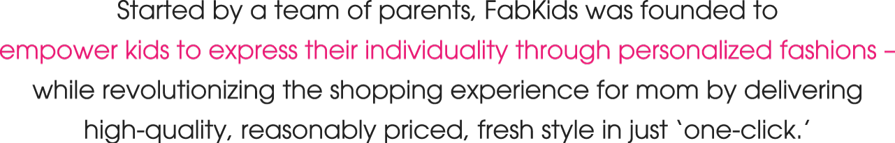 Started by a team of parents, FabKids was founded to empower kids to express their individuality through personalized fashions – while revolutionizing the shopping experience for mom by delivering high-quality, reasonably priced, fresh style in just 'one-click.'
