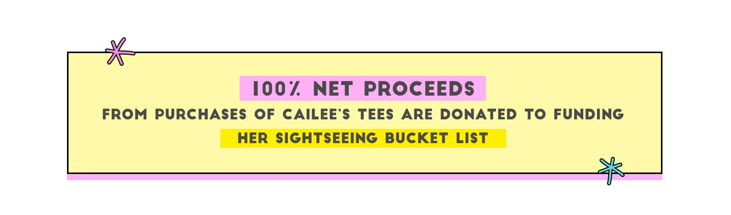 100% Net proceeds from purchases of Cailee's Tees are donated to funding her sightseeing bucket list